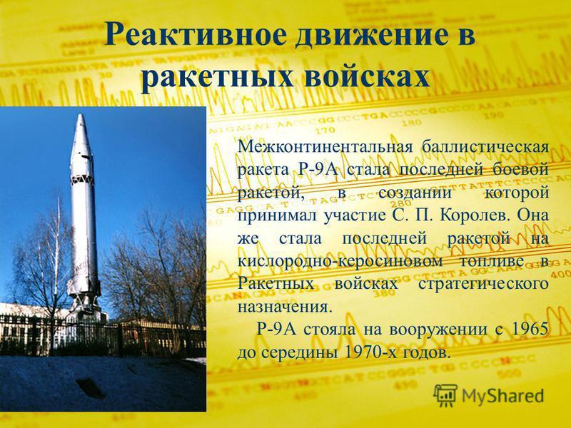 Реактивное движение в ракетных войсках Межконтинентальная баллистическая ракета Р-9А стала последней боевой ракетой, в создании которой принимал участие С. П. Королев. Она же стала последней ракетой на кислородно-керосиновом топливе в Ракетных войска