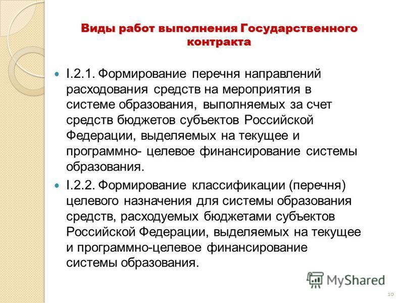10 Виды работ выполнения Государственного контракта I.2.1. Формирование перечня направлений расходования средств на мероприятия в системе образования, выполняемых за счет средств бюджетов субъектов Российской Федерации, выделяемых на текущее и програ