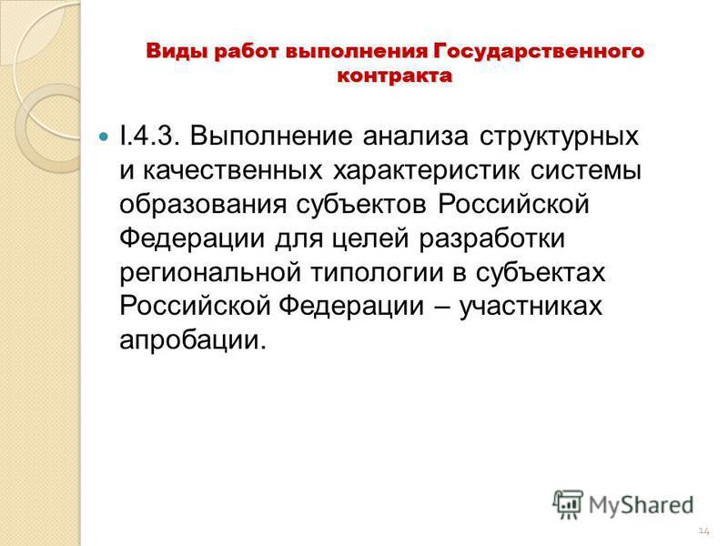 14 Виды работ выполнения Государственного контракта I.4.3. Выполнение анализа структурных и качественных характеристик системы образования субъектов Российской Федерации для целей разработки региональной типологии в субъектах Российской Федерации – у