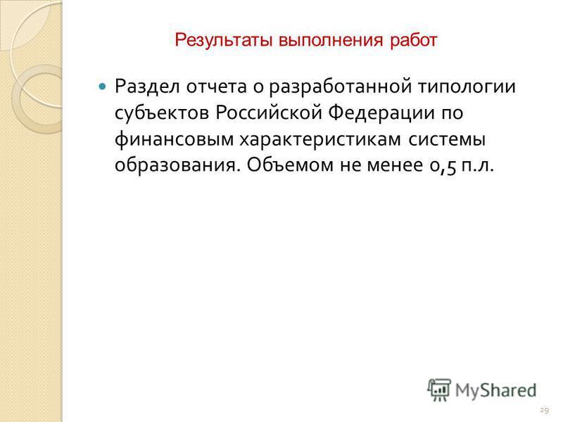29 Раздел отчета о разработанной типологии субъектов Российской Федерации по финансовым характеристикам системы образования. Объемом не менее 0,5 п. л. Результаты выполнения работ
