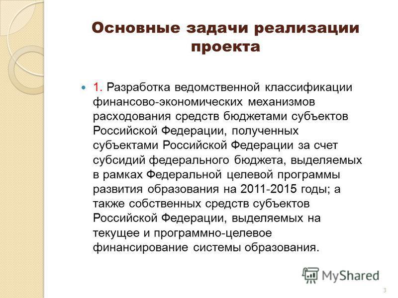 3 Основные задачи реализации проекта 1. Разработка ведомственной классификации финансово-экономических механизмов расходования средств бюджетами субъектов Российской Федерации, полученных субъектами Российской Федерации за счет субсидий федерального