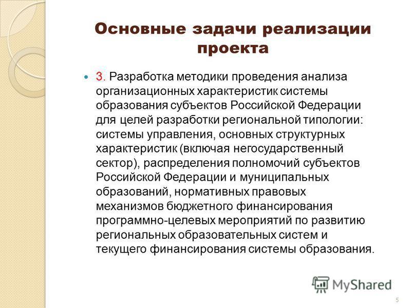 5 Основные задачи реализации проекта 3. Разработка методики проведения анализа организационных характеристик системы образования субъектов Российской Федерации для целей разработки региональной типологии: системы управления, основных структурных хара