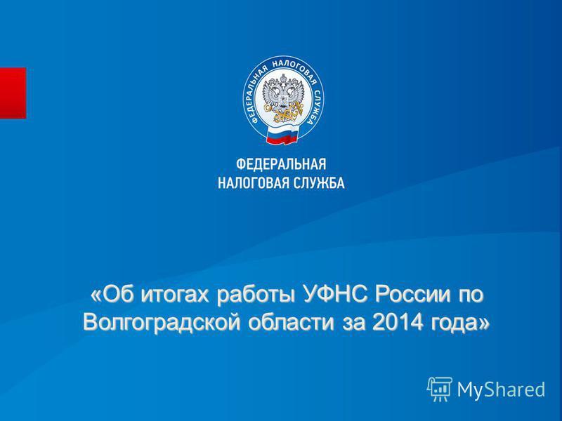 «Об итогах работы УФНС России по Волгоградской области за 2014 года»