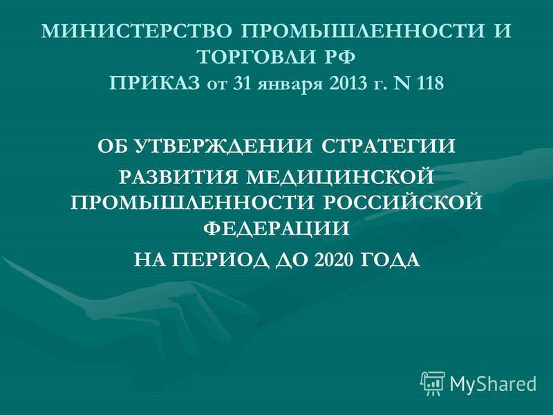МИНИСТЕРСТВО ПРОМЫШЛЕННОСТИ И ТОРГОВЛИ РФ ПРИКАЗ от 31 января 2013 г. N 118 ОБ УТВЕРЖДЕНИИ СТРАТЕГИИ РАЗВИТИЯ МЕДИЦИНСКОЙ ПРОМЫШЛЕННОСТИ РОССИЙСКОЙ ФЕДЕРАЦИИ НА ПЕРИОД ДО 2020 ГОДА