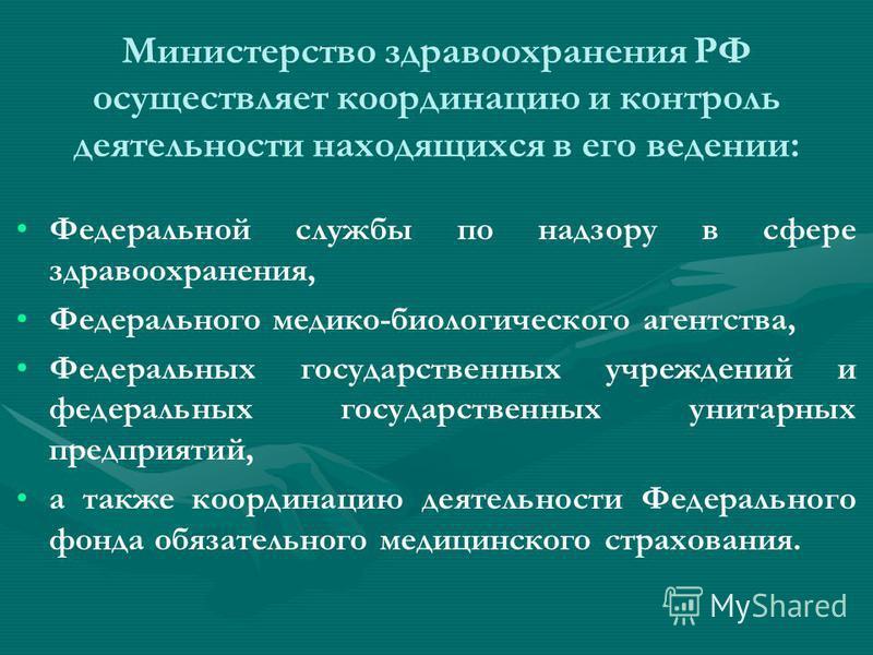 Министерство здравоохранения РФ осуществляет координацию и контроль деятельности находящихся в его ведении: Федеральной службы по надзору в сфере здравоохранения, Федерального медико-биологического агентства, Федеральных государственных учреждений и