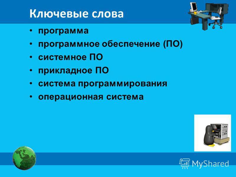 Ключевые слова программа программное обеспечение (ПО) системное ПО прикладное ПО система программирования операционная система