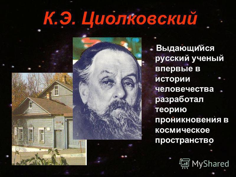 К.Э. Циолковский Выдающийся русский ученый впервые в истории человечества разработал теорию проникновения в космическое пространство Выдающийся русский ученый впервые в истории человечества разработал теорию проникновения в космическое пространство