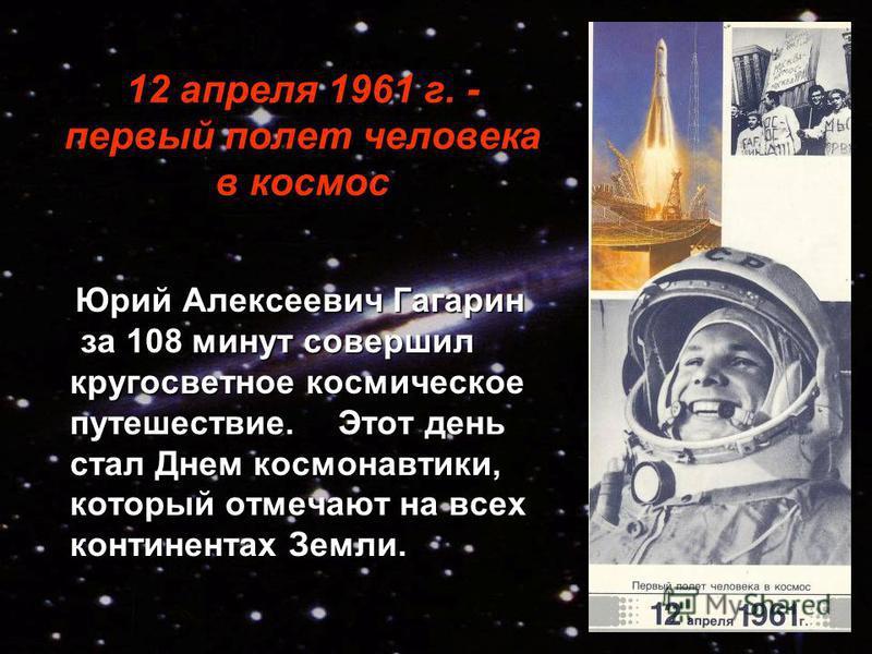 12 апреля 1961 г. - первый полет человека в космос Юрий Алексеевич Гагарин за 108 минут совершил кругосветное космическое путешествие. Этот день стал Днем космонавтики, который отмечают на всех континентах Земли. Юрий Алексеевич Гагарин за 108 минут