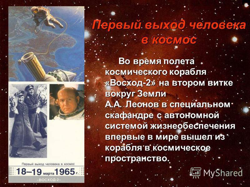 Первый выход человека в космос Во время полета космического корабля «Восход-2» на втором витке вокруг Земли А.А. Леонов в специальном скафандре с автономной системой жизнеобеспечения впервые в мире вышел из корабля в космическое пространство. Во врем