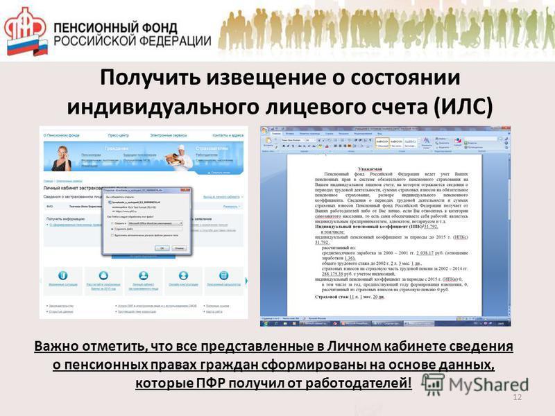 Получить извещение о состоянии индивидуального лицевого счета (ИЛС) 12 Важно отметить, что все представленные в Личном кабинете сведения о пенсионных правах граждан сформированы на основе данных, которые ПФР получил от работодателей!