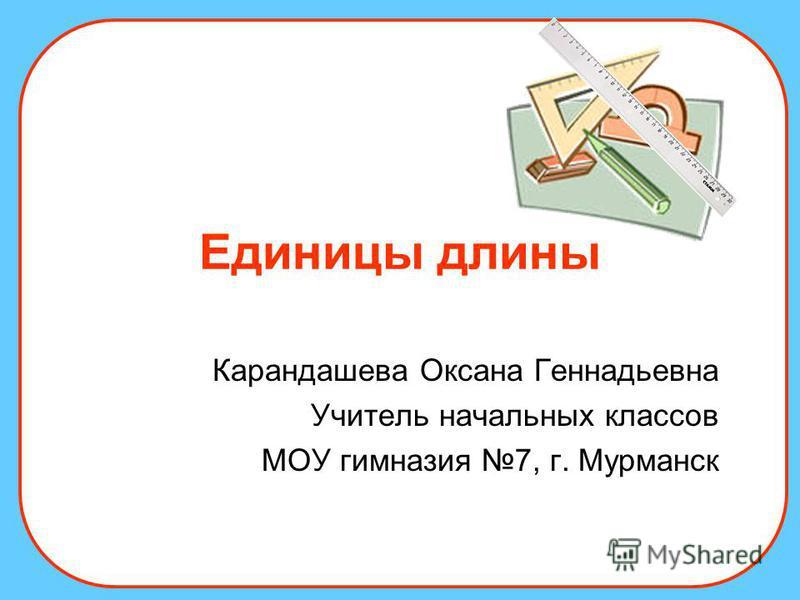 Единицы длины Карандашева Оксана Геннадьевна Учитель начальных классов МОУ гимназия 7, г. Мурманск
