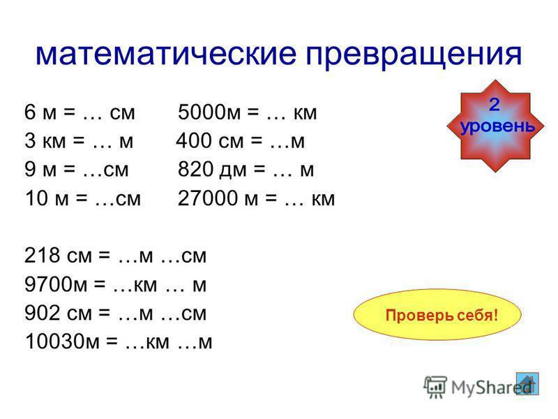 математические превращения 6 м = 600 см 5000 м = 5 км 3 км = 3000 м 400 см = 4 м 9 м = 900 см 820 дм = 82 м 10 м = 1000 см 27000 м = 27 км 218 см = 2 м 18 см 9700 м = 9 км 700 м 902 см = 9 м 2 см 10030 м = 10 км 30 м 6 м = … см 5000 м = … км 3 км = …