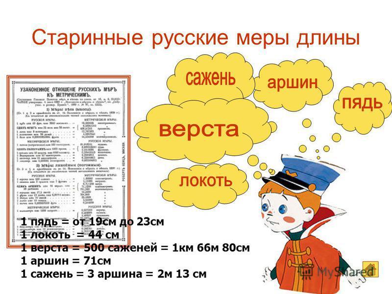 Старинные русские меры длины 1 пядь = от 19 см до 23 см 1 локоть = 44 см 1 верста = 500 саженей = 1 км 66 м 80 см 1 аршин = 71 см 1 сажень = 3 аршина = 2 м 13 см