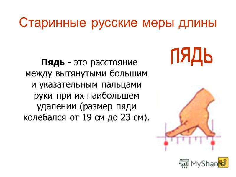 Старинные русские меры длины Пядь - это расстояние между вытянутыми большим и указательным пальцами руки при их наибольшем удалении (размер пяди колебался от 19 см до 23 см).
