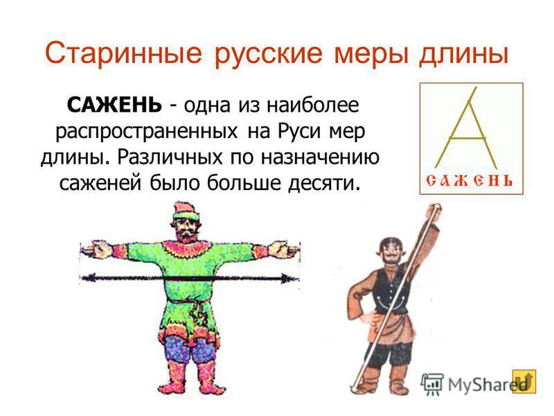 Старинные русские меры длины САЖЕНЬ - одна из наиболее распространенных на Руси мер длины. Различных по назначению саженей было больше десяти.