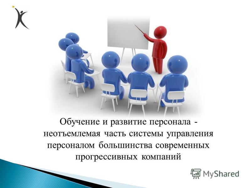 Обучение и развитие персонала - неотъемлемая часть системы управления персоналом большинства современных прогрессивных компаний
