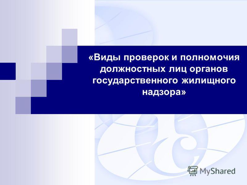 «Виды проверок и полномочия должностных лиц органов государственного жилищного надзора»