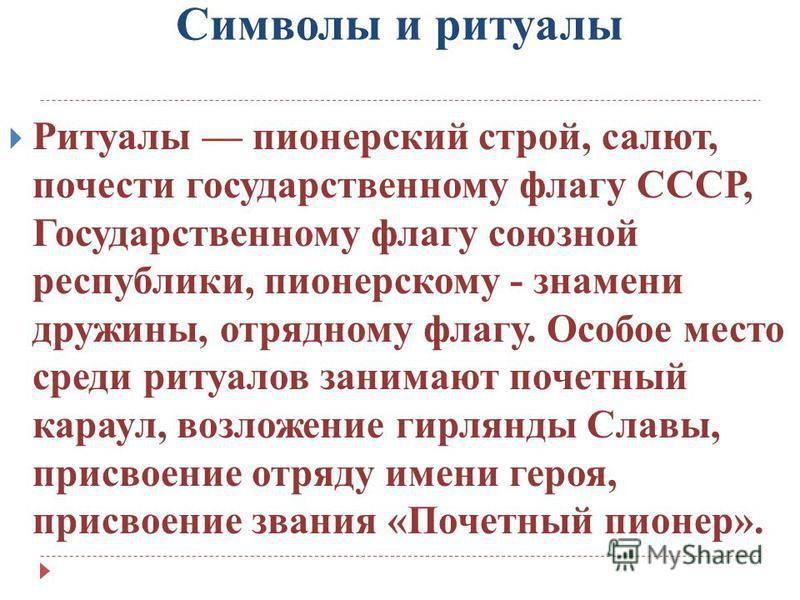 Символы и ритуалы Ритуалы пионерский строй, салют, почести государственному флагу СССР, Государственному флагу союзной республики, пионерскому - знамени дружины, отрядному флагу. Особое место среди ритуалов занимают почетный караул, возложение гирлян