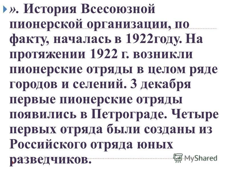 ». История Всесоюзной пионерской организации, по факту, началась в 1922 году. На протяжении 1922 г. возникли пионерские отряды в целом ряде городов и селений. 3 декабря первые пионерские отряды появились в Петрограде. Четыре первых отряда были создан