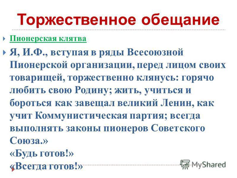 Торжественное обещание Пионерская клятва Я, И. Ф., вступая в ряды Всесоюзной Пионерской организации, перед лицом своих товарищей, торжественно клянусь : горячо любить свою Родину ; жить, учиться и бороться как завещал великий Ленин, как учит Коммунис