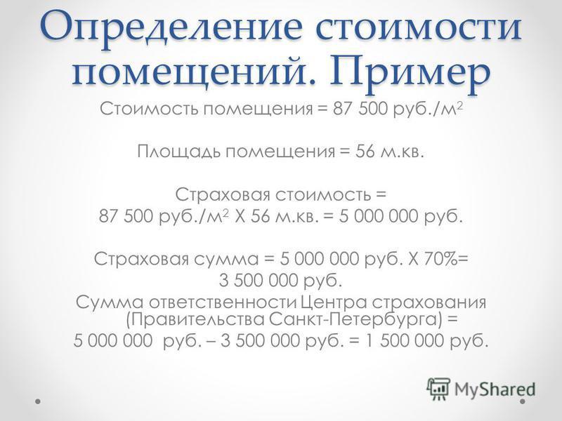 Определение стоимости помещений. Пример Стоимость помещения = 87 500 руб./м 2 Площадь помещения = 56 м.кв. Страховая стоимость = 87 500 руб./м 2 Х 56 м.кв. = 5 000 000 руб. Страховая сумма = 5 000 000 руб. Х 70%= 3 500 000 руб. Сумма ответственности