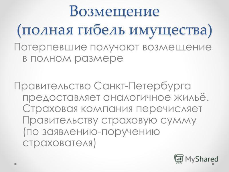 Возмещение (полная гибель имущества) Потерпевшие получают возмещение в полном размере Правительство Санкт-Петербурга предоставляет аналогичное жильё. Страховая компания перечисляет Правительству страховую сумму (по заявлению-поручению страхователя)