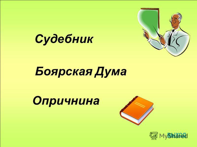 Судебник Боярская Дума Опричнина ВЫХОД