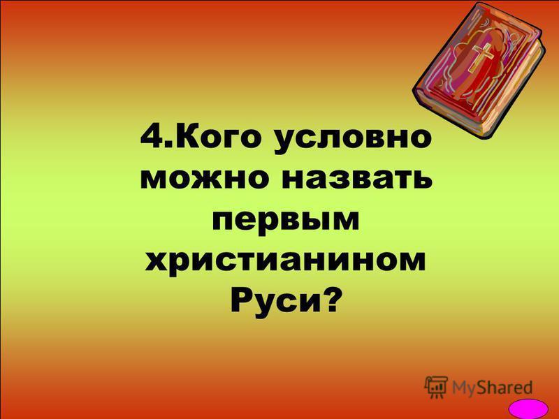 4. Кого условно можно назвать первым христианином Руси?