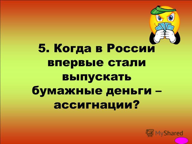 5. Когда в России впервые стали выпускать бумажные деньги – ассигнации?