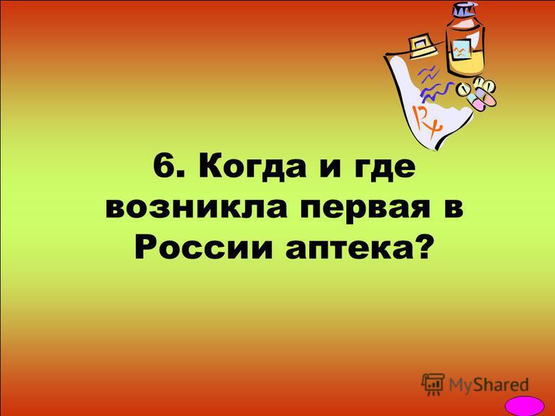 6. Когда и где возникла первая в России аптека?