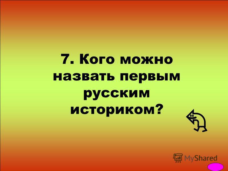 7. Кого можно назвать первым русским историком?