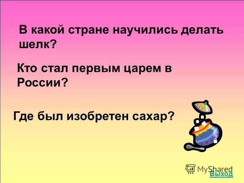 В какой стране научились делать шелк? Кто стал первым царем в России? Где был изобретен сахар? Выход