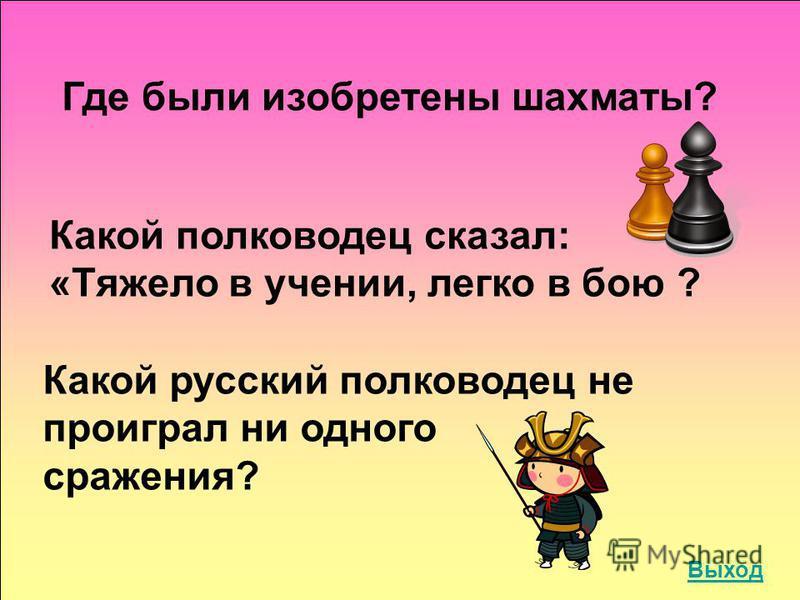 Где были изобретены шахматы? Какой полководец сказал: «Тяжело в учении, легко в бою ? Какой русский полководец не проиграл ни одного сражения? Выход