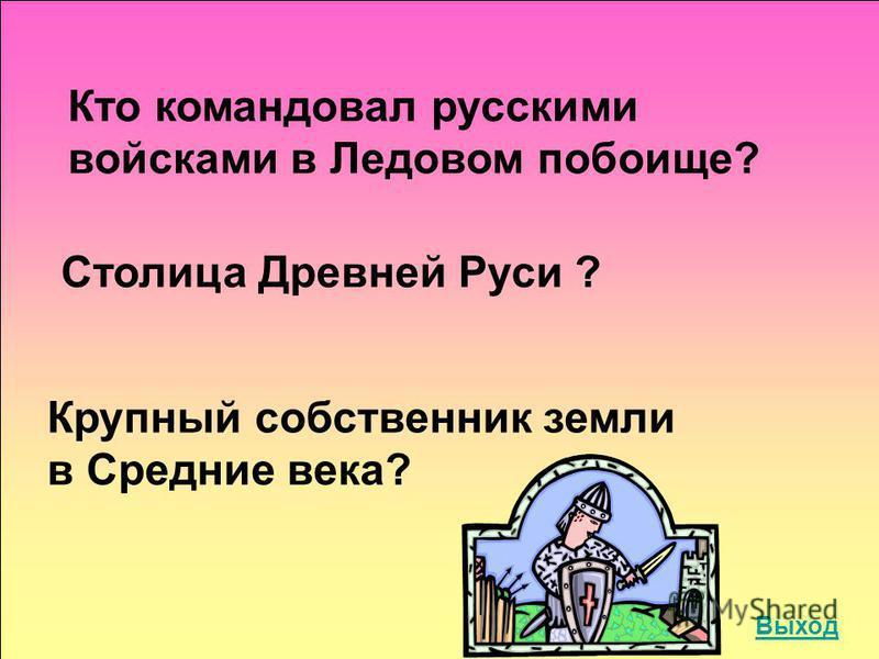 Кто командовал русскими войсками в Ледовом побоище? Столица Древней Руси ? Крупный собственник земли в Средние века? Выход