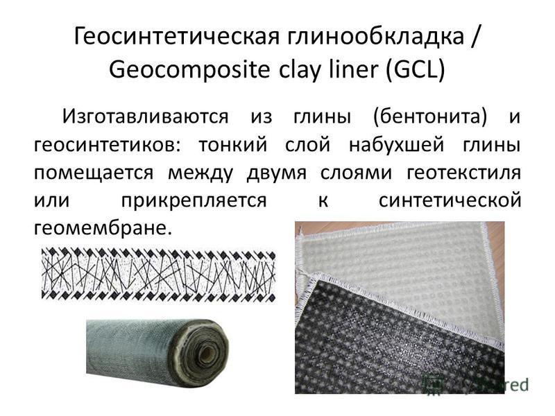 Геосинтетическая глинообкладка / Geocomposite clay liner (GCL) Изготавливаются из глины (бентонита) и геосинтетиков: тонкий слой набухшей глины помещается между двумя слоями геотекстиля или прикрепляется к синтетической геомембране.