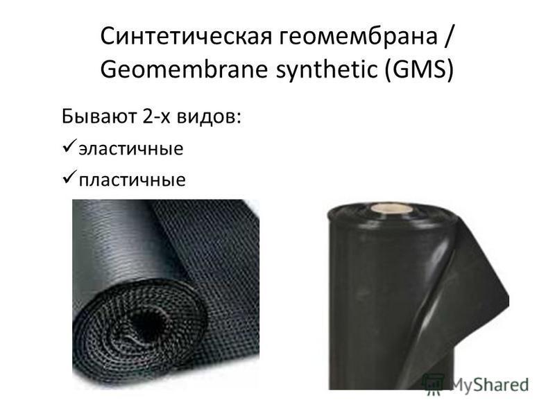 Синтетическая геомембрана / Geomembrane synthetic (GMS) Бывают 2-х видов: эластичные пластичные