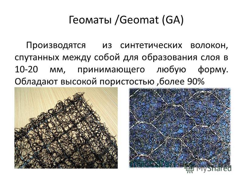 Геоматы /Geomat (GA) Производятся из синтетических волокон, спутанных между собой для образования слоя в 10-20 мм, принимающего любую форму. Обладают высокой пористостью,более 90%
