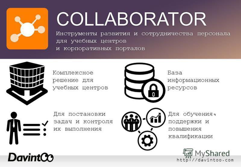 http://davintoo.com База информационных ресурсов Комплексное решение для учебных центров Для постановки задач и контроля их выполнения COLLABORATOR Инструменты развития и сотрудничества персонала для учебных центров и корпоративных порталов Для обуче