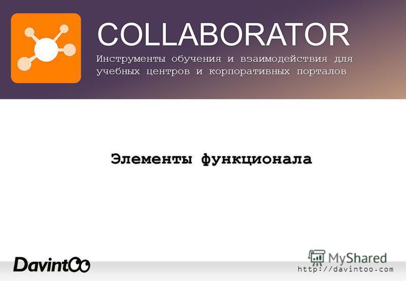 http://davintoo.com COLLABORATOR Инструменты обучения и взаимодействия для учебных центров и корпоративных порталов Элементы функционала