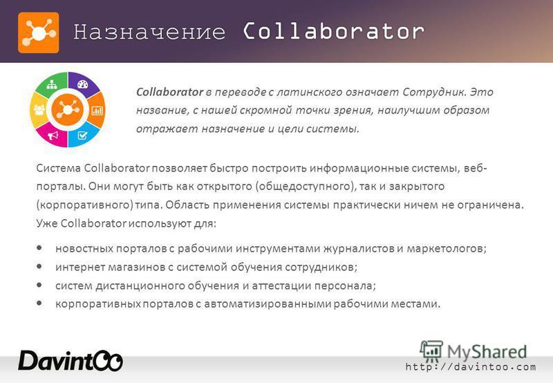 http://davintoo.com Назначение Collaborator Система Collaborator позволяет быстро построить информационные системы, веб- порталы. Они могут быть как открытого (общедоступного), так и закрытого (корпоративного) типа. Область применения системы практич