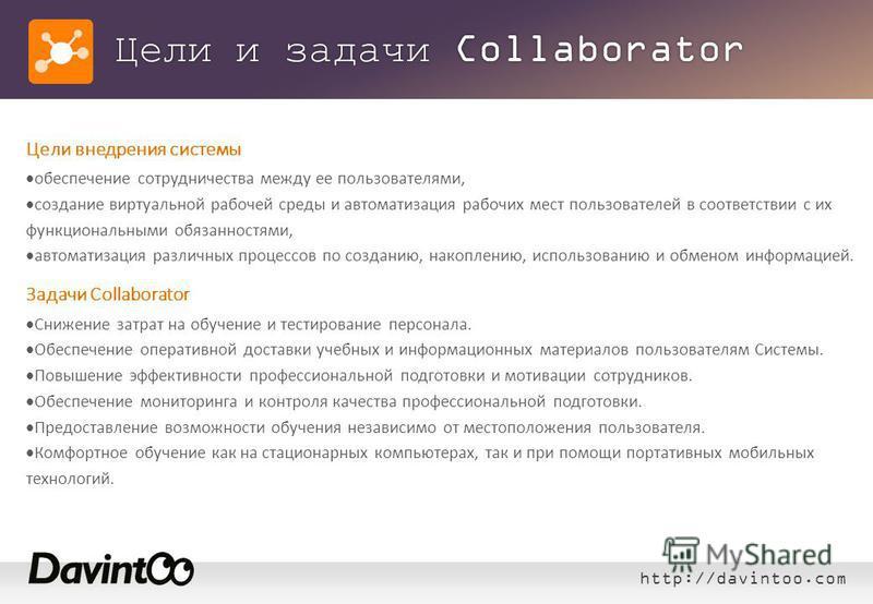 http://davintoo.com Цели и задачи Collaborator Цели внедрения системы обеспечение сотрудничества между ее пользователями, создание виртуальной рабочей среды и автоматизация рабочих мест пользователей в соответствии с их функциональными обязанностями,