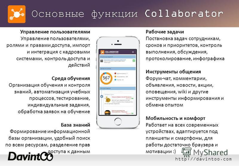 http://davintoo.com Основные функции Collaborator Управление пользователями Управление пользователями, ролями и правами доступа, импорт и интеграция с кадровыми системами, контроль доступа и действий Среда обучения Организация обучения и контроля зна