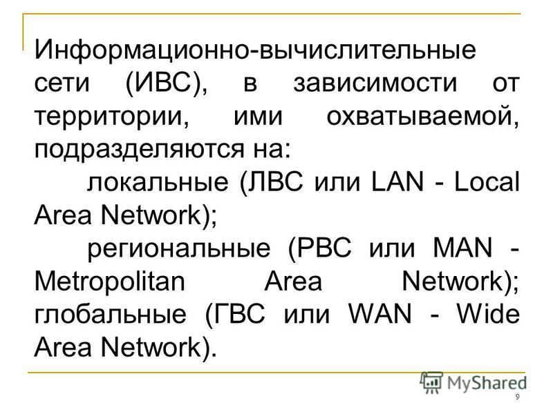 9 Информационно-вычислительные сети (ИВС), в зависимости от территории, ими охватываемой, подразделяются на: локальные (ЛВС или LAN - Local Area Network); региональные (РВС или MAN - Metropolitan Area Network); глобальные (ГВС или WAN - Wide Area Net