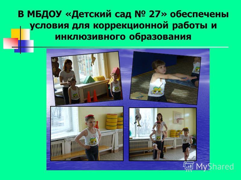 В МБДОУ «Детский сад 27» обеспечены условия для коррекционной работы и инклюзивного образования