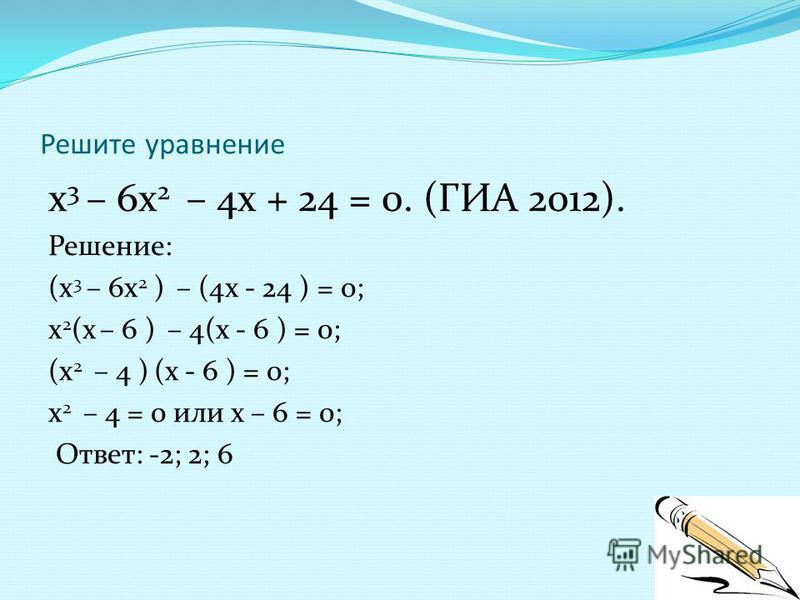 Решите уравнение х 3 – 6 х 2 – 4 х + 24 = 0. (ГИА 2012). Решение: (х 3 – 6 х 2 ) – (4 х - 24 ) = 0; х 2 (х – 6 ) – 4(х - 6 ) = 0; (х 2 – 4 ) (х - 6 ) = 0; х 2 – 4 = 0 или х – 6 = 0; Ответ: -2; 2; 6