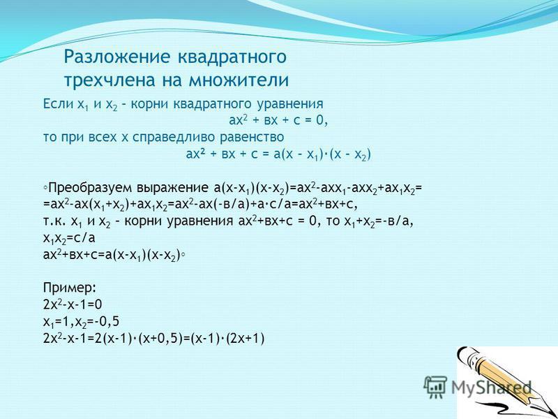 Разложение квадратного трехчлена на множители Если х 1 и х 2 – корни квадратного уравнения ах 2 + вх + с = 0, то при всех х справедливо равенство ах 2 + вх + с = а(х – х 1 )·(х – х 2 ) Преобразуем выражение а(х-х 1 )(х-х 2 )=ах 2 -ах 1 -ах 2 +ах 1 х