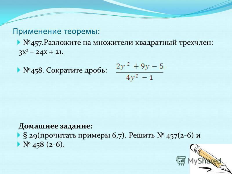 Применение теоремы: 457. Разложите на множители квадратный трехчлен: 3 х 2 – 24 х + 21. 458. Сократите дробь: Домашнее задание: § 29(прочитать примеры 6,7). Решить 457(2-6) и 458 (2-6).