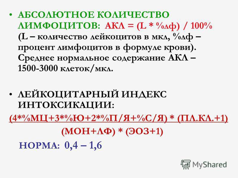 АБСОЛЮТНОЕ КОЛИЧЕСТВО ЛИМФОЦИТОВ: АКЛ = (L * %рф) / 100% (L – количество лейкоцитов в мкл, %рф – процент лимфоцитов в формуле крови). Среднее нормальное содержание АКЛ – 1500-3000 клеток/мкл. ЛЕЙКОЦИТАРНЫЙ ИНДЕКС ИНТОКСИКАЦИИ: (4*%МЦ+3*%Ю+2*%П/Я+%С/Я