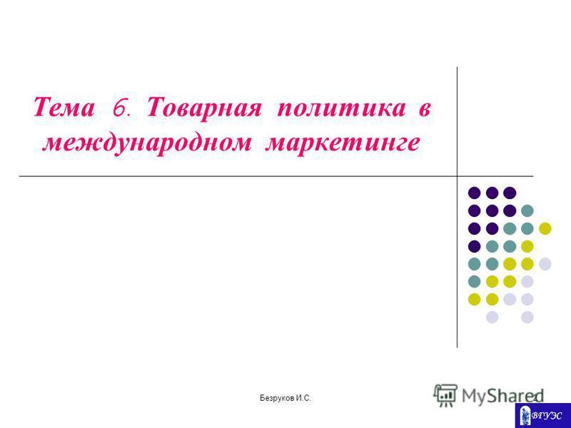 Безруков И.С.2 Тема 6. Товарная политика в международном маркетинге