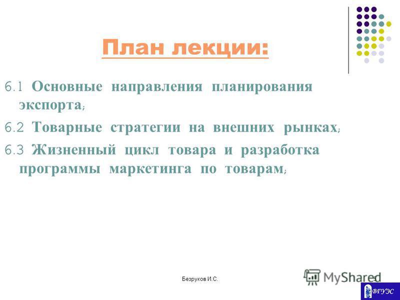 Безруков И.С.5 План лекции: 6.1 Основные направления планирования экспорта ; 6.2 Товарные стратегии на внешних рынках ; 6.3 Жизненный цикл товара и разработка программы маркетинга по товарам ;